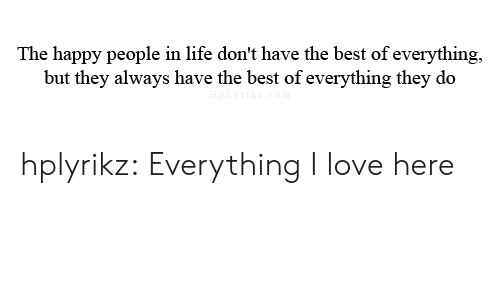 happy people: The happy people in life don't have the best of everything,  but they always have the best of everything they do  pLyrikz.co hplyrikz:  Everything I love here