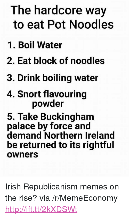 """Buckingham: The hardcore way  to eat Pot Noodles  1. Boil Water  2. Eat block of noodles  3. Drink boiling water  4. Snort flavouring  powder  5. Take Buckingham  palace by force and  demand Northern Ireland  be returned to its rightful  ownersS <p>Irish Republicanism memes on the rise? via /r/MemeEconomy <a href=""""http://ift.tt/2kXDSWt"""">http://ift.tt/2kXDSWt</a></p>"""