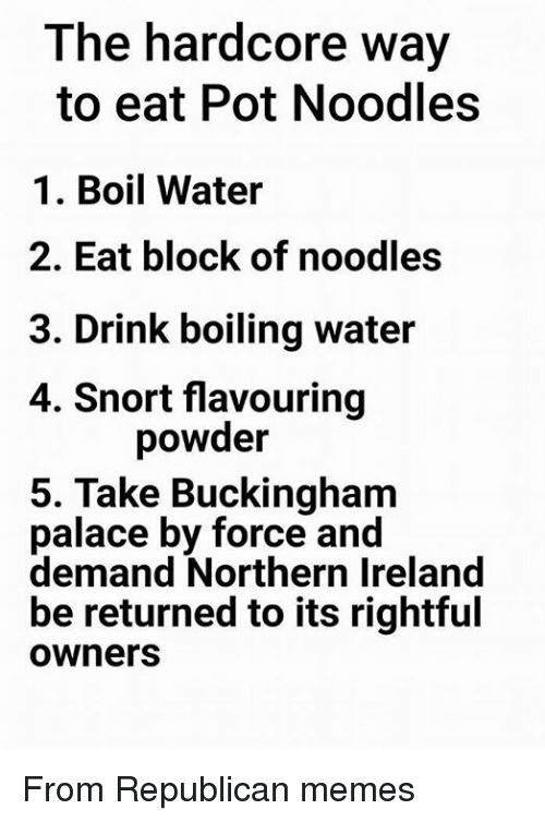Republican Meme: The hardcore way  to eat Pot Noodles  1. Boil Water  2. Eat block of noodles  3. Drink boiling water  4. Snort flavouring  powder  5. Take Buckingham  palace by force and  demand Northern Ireland  be returned to its rightful  Owners From Republican memes