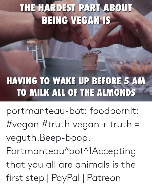 5 Am, Animals, and Tumblr: THE HARDEST PART ABOUT  BEING VEGAN IS  @FoodPorn  HAVING TO WAKE UP BEFORE 5 AM  TO MILK ALL OF THE ALMONDS portmanteau-bot:  foodpornit:  #vegan #truth  vegan + truth = veguth.Beep-boop. Portmanteau^bot^1Accepting that you all are animals is the first step | PayPal | Patreon