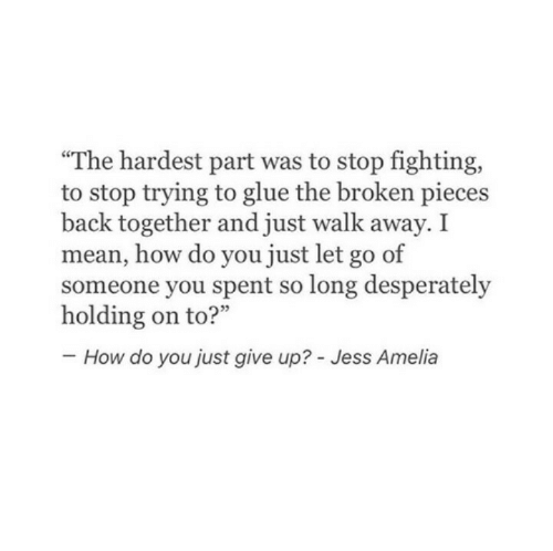 """Just Walk Away: """"The hardest part was to stop fighting,  to stop trying to glue the broken pieces  back together and just walk away. I  mean, how do you just let go of  someone you spent so long desperately  How do you just give up? - Jess Amelia"""