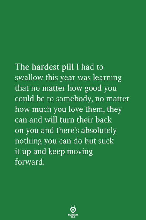 suck it: The hardest pill I had to  swallow this year was learning  that no matter how good you  could be to somebody, no matter  how much you love them, they  can and will turn their back  on you and there's absolutely  nothing you can do but suck  it up and keep moving  forward.