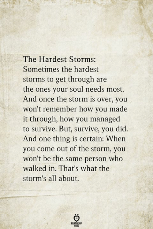 One Thing: The Hardest Storms:  Sometimes the hardest  storms to get through are  the ones your soul needs most.  And once the storm is over, you  won't remember how you made  it through, how you managed  to survive. But, survive, you did.  And one thing is certain: When  you come out of the storm, you  won't be the same person who  walked in. That's what the  storm's all about.