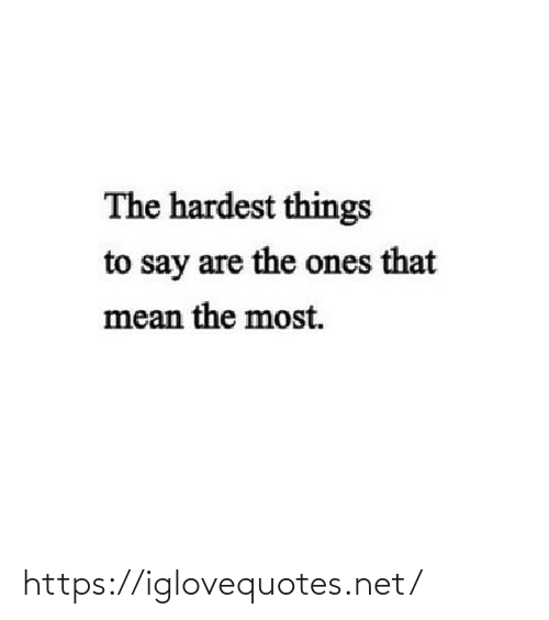 Mean: The hardest things  to say are the ones that  mean the most. https://iglovequotes.net/