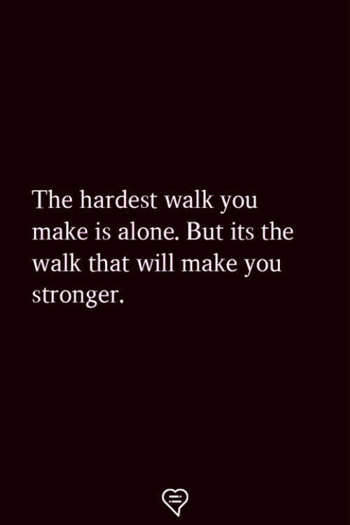 Being Alone, Memes, and 🤖: The hardest walk you  make is alone. But its the  walk that will make you  stronger.