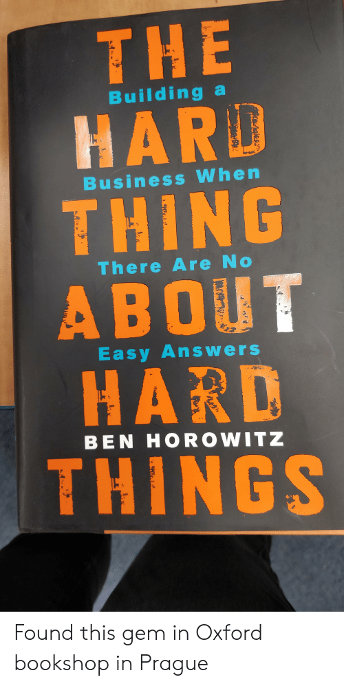 Business, Prague, and Ddoi : THE  HARI  THING  ABOUT  HARD  THINGS  Building a  Business When  There Are No  Easy Answers  BEN HOROWITZ Found this gem in Oxford bookshop in Prague