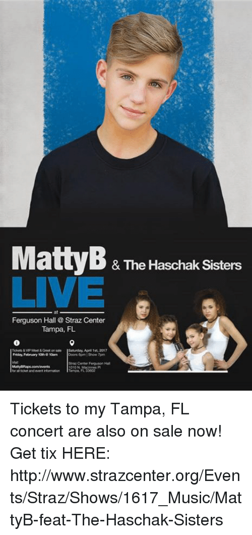 Tix: & The Haschak Sisters  LIVE  Ferguson Hall Straz Center  Tampa, FL  Saturday, Apr 1st, 2017  Friday, February 10wn  Straz Center Feguson Hal  Tampa, FL Tickets to my Tampa, FL concert are also on sale now!  Get tix HERE:  http://www.strazcenter.org/Events/Straz/Shows/1617_Music/MattyB-feat-The-Haschak-Sisters