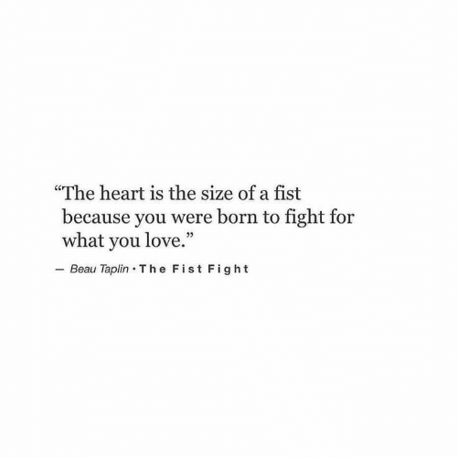 "Love, Heart, and Fight: ""The heart is the size of a fist  because you were born to fight for  what you love.""  Beau Taplin T he Fist Fight"