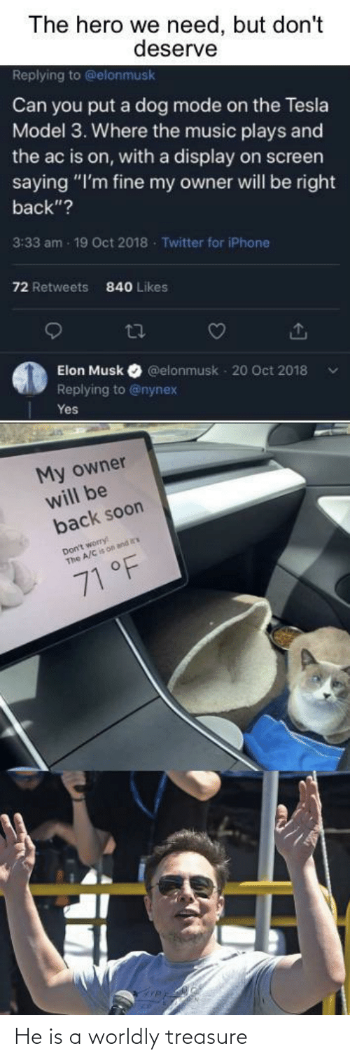 "Dont Worry: The hero we need, but don't  deserve  Replying to @elonmusk  Can you put a dog mode on the Tesla  Model 3. Where the music plays and  the ac is on, with a display on screen  saying ""I'm fine my owner will be right  back""?  3:33 am - 19 Oct 2018 - Twitter for iPhone  72 Retweets  840 Likes  27  Elon Musk  @elonmusk - 20 Oct 2018  Replying to @nynex  Yes  My owner  will be  back soon  Don't worry  The A/C is on and  71 °F He is a worldly treasure"