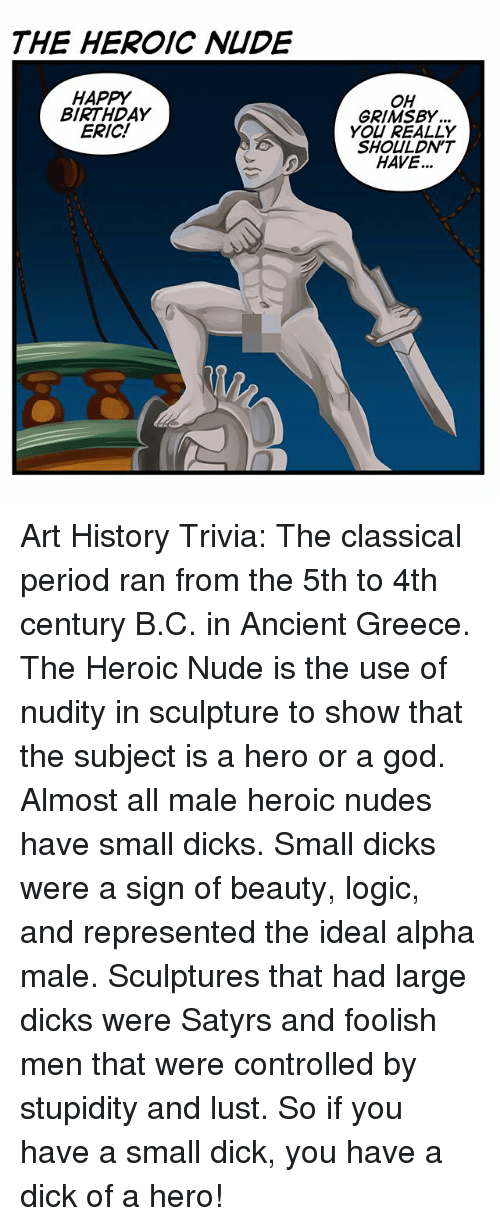 small dicks: THE HEROIC NIDE  HAPPY  BIRTHDAY  ERIC!  OH  GRIMSBY  YOU REALLY  SHOULDN'T  HAVE... Art History Trivia: The classical period ran from the 5th to 4th century B.C. in Ancient Greece. The Heroic Nude is the use of nudity in sculpture to show that the subject is a hero or a god. Almost all male heroic nudes have small dicks. Small dicks were a sign of beauty, logic, and represented the ideal alpha male. Sculptures that had large dicks were Satyrs and foolish men that were controlled by stupidity and lust. So if you have a small dick, you have a dick of a hero!