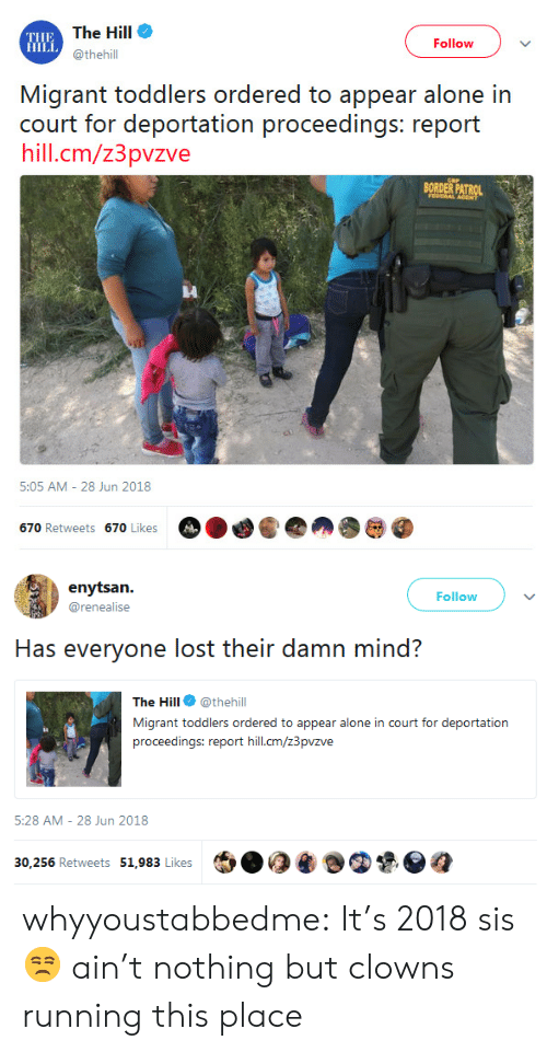 Deportation: THE  HILL  The Hill  @thehill  Follow  Migrant toddlers ordered to appear alone in  hill.cm/z3pvzve  BORDER PATROL  5:05 AM - 28 Jun 2018   Follow  @renealise  Has everyone lost their damn mind?  The Hill @thehill  Migrant toddlers ordered to appear alone in court for deportation  proceedings: report hill.cm/z3pvzve  ia  5:28 AM- 28 Jun 2018  30,256 Retweets 51,983 Likes  ฎ whyyoustabbedme: It's 2018 sis 😒 ain't nothing but clowns running this place