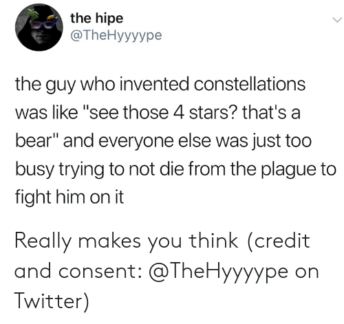"constellations: the hipe  @The Hyyyype  the guy who invented constellations  was like ""see those 4 stars? that's a  bear"" and everyone else was just too  busy trying to not die from the plague to  fight him on it Really makes you think (credit and consent: @TheHyyyype on Twitter)"