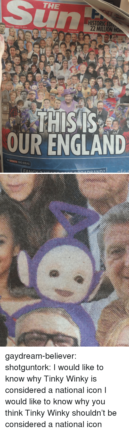 Sky Sports: THE  HISTORICED  22 MILLION HOM  Thursday, June 12, 2014  FREE  thesun.co.uk  THISS  OUR ENGLAND  sky SPORTS BIG IDEAS gaydream-believer:  shotguntork:  I would like to know why Tinky Winky is considered a national icon  I would like to know why you think Tinky Winky shouldn't be considered a national icon