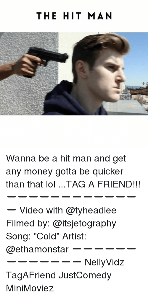 """Gotta Be Quicker: THE HIT MAN Wanna be a hit man and get any money gotta be quicker than that lol ...TAG A FRIEND!!! ➖➖➖➖➖➖➖➖➖➖➖➖➖ Video with @tyheadlee Filmed by: @itsjetography Song: """"Cold"""" Artist: @ethamonstar ➖➖➖➖➖➖➖➖➖➖➖➖➖ NellyVidz TagAFriend JustComedy MiniMoviez"""