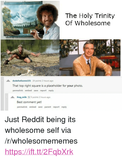 "Best Comment: The Holy Trinity  Of Wholesome  dudeAwEsome101 24 points 2 hours ago  That top right square is a placeholder for your photo  permalink embed save report reply  frog milk S 9 points 2 hours ago  Best comment yet!  permalink embed save parent report reply <p>Just Reddit being its wholesome self via /r/wholesomememes <a href=""https://ift.tt/2FqbXrk"">https://ift.tt/2FqbXrk</a></p>"