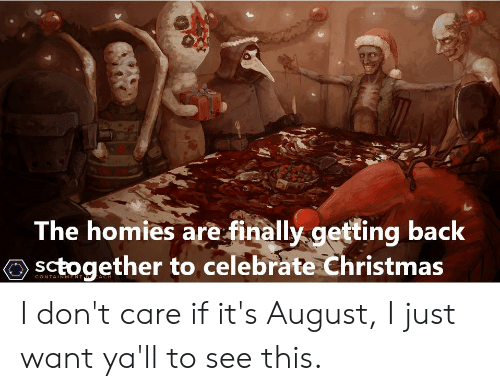 Christmas In August Meme.The Homies Are Finally Getting Back Sctogether To Celebrate