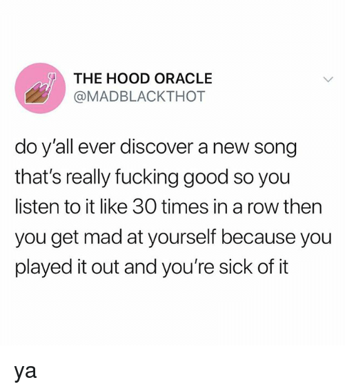 Fucking, The Hood, and Discover: THE HOOD ORACLE  @MADBLACKTHOT  do y'all ever discover a new song  that's really fucking good so you  listen to it like 30 times in a row then  you get mad at yourself because you  played it out and you're sick of it ya