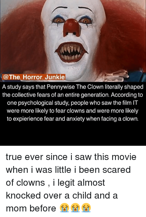 the horrors: @The, Horror. Junkie  @The. Horror. Junkie  A study says that Pennywise The Clown literally shaped  the collective fears of an entire generation. According to  one psvchological studv, people who saw the film IT  were more likely to fear clowns and were more likely  to expierience fear and anxiety when facing a clown. true ever since i saw this movie when i was little i been scared of clowns , i legit almost knocked over a child and a mom before 😭😭😭