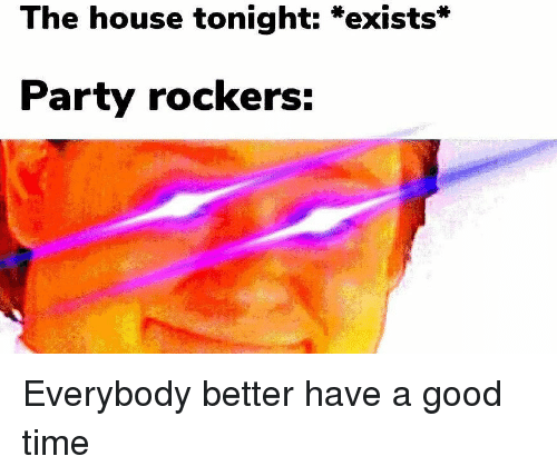 Have A Good Time: The house tonight: *exists*  Party rockers: Everybody better have a good time