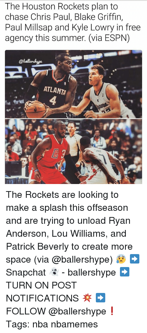 Blake Griffin, Chris Paul, and Espn: The Houston Rockets plan to  chase Chris Paul, Blake Griffin,  Paul Millsap and Kyle Lowry in free  agency this summer. (via ESPN)  ATLANTA The Rockets are looking to make a splash this offseason and are trying to unload Ryan Anderson, Lou Williams, and Patrick Beverly to create more space (via @ballershype) 😰 ➡Snapchat 👻 - ballershype ➡TURN ON POST NOTIFICATIONS 💥 ➡ FOLLOW @ballershype❗ Tags: nba nbamemes