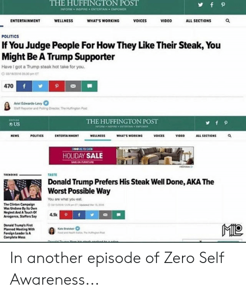 levy: THE HUFFINGTON POST  fp  INFORM INSPRE ENTERTAIN EMPOWER  ENTERTAINMENT  WELLNESS  WHAT'S WORKING  VOICES  VIDEO  ALL SECTIONS  POLITICS  If You Judge People For How They Like Their Steak, You  Might Be A Trump Supporter  Have I got a Trump steak hot take for you.  cane2014 030 pm ET  470 f  Arel Edwards-Levy  Reporter and Poing Dvectoc The Hutngton Post  THE HUFFINGTON POST  US  POLITICS  ENTERTAINMENT  VOICES  VIDEO  NEWS  WELLNESS  WHAT'S WORKING  ALL SECTIONS  TO GO  HOLIDAY SALE  MON PU  TASTE  TRENDING  Donald Trump Prefers His Steak Well Done, AKA The  Worst Possible Way  You are what you eat.  The Clinton Campalign  Was Undone By Its Own  Neglect And A Touch Of  Arrogance, Staffers Say  aso1225 pmT M12  4.1k f  MO  Donald Trump's First  Planned Meeting With  Foreign Leader Is A  Complete Mess  Kate Bratseir  mutnpon P In another episode of Zero Self Awareness...
