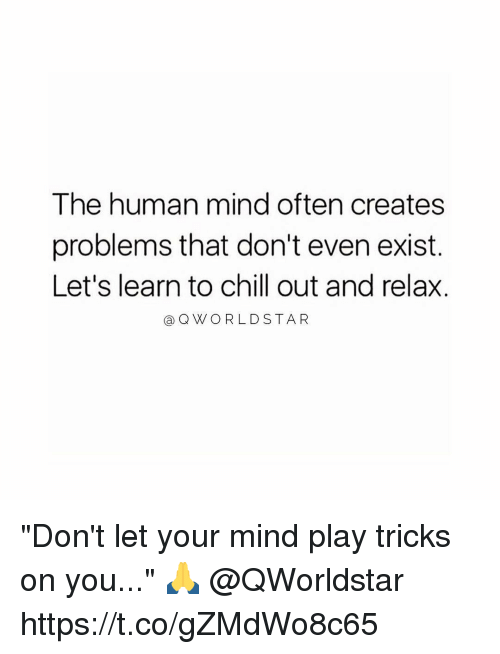 "Existance: The human mind often creates  problems that don't even exist.  Let's learn to chill out and relax.  @QWORLDSTA R ""Don't let your mind play tricks on you..."" 🙏 @QWorldstar https://t.co/gZMdWo8c65"