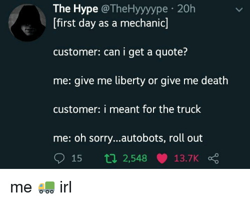 Roll Out: The Hype @TheHyyyype 20h  [first day as a mechanic]  customer: can i get a quote?  me: give me liberty or give me death  customer: i meant for the truck  me: oh sorry...autobots, roll out  15 t 2,548 13.7K me 🚛 irl
