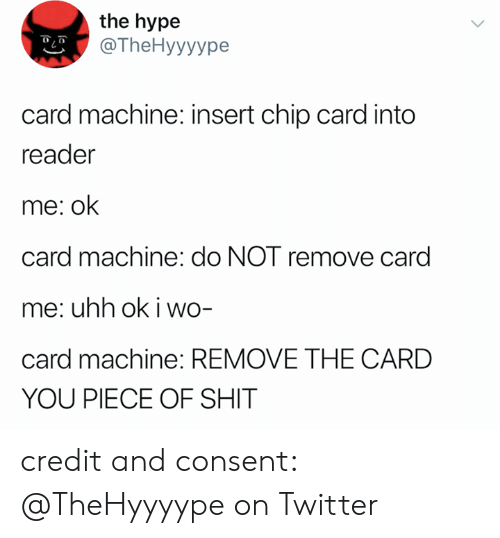 Hype, Shit, and Twitter: the hype  @TheHyyyype  card machine: insert chip card into  reader  me: ok  card machine: do NOT remove card  me: uhh ok i wo-  card machine: REMOVE THE CARD  YOU PIECE OF SHIT credit and consent: @TheHyyyype on Twitter