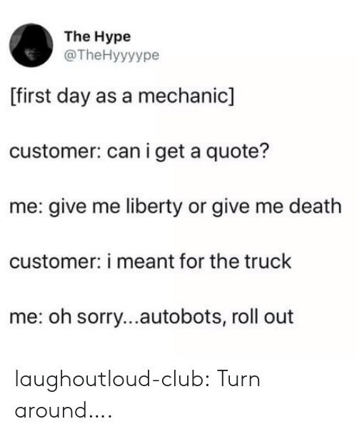 Can I Get A: The Hype  @TheHyyyype  [first day as a mechanic]  customer: can i get a quote?  me: give me liberty or give me death  customer: i meant for the truck  me: oh sorry...autobots, roll out laughoutloud-club:  Turn around….