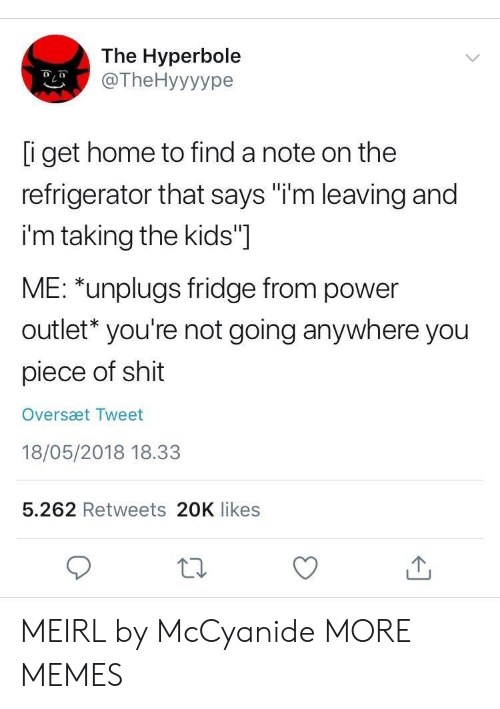 "Dank, Memes, and Shit: The Hyperbole  @TheHyyyype  i get home to find a note on the  refrigerator that says ""i'm leaving and  i'm taking the kids""]  ME: *unplugs fridge from power  outlet* you're not going anywhere you  piece of shit  Oversæt Tweet  18/05/2018 18.33  5.262 Retweets 20K likes MEIRL by McCyanide MORE MEMES"