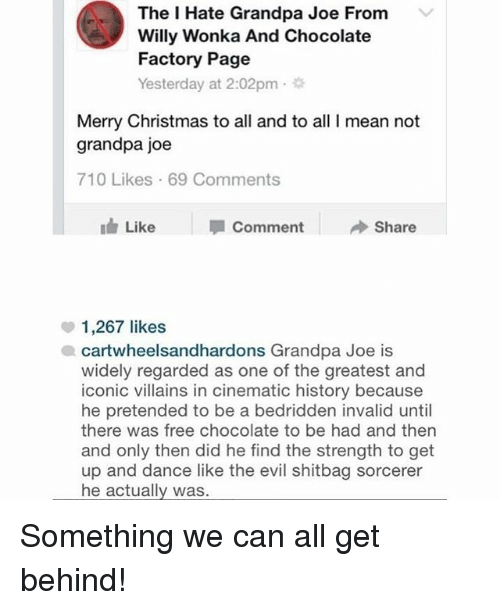 chocolate factory: The I Hate Grandpa Joe From  Willy Wonka And Chocolate  Factory Page  Yesterday at 2:02pm .  Merry Christmas to all and to all I mean not  grandpa joe  710 Likes 69 Comments  Like  Comment  Share  1,267 likes  cartwheelsandhardons Grandpa Joe is  widely regarded as one of the greatest and  iconic villains in cinematic history because  he pretended to be a bedridden invalid until  there was free chocolate to be had and then  and only then did he find the strength to get  up and dance like the evil shitbag sorcerer  he actually was. Something we can all get behind!