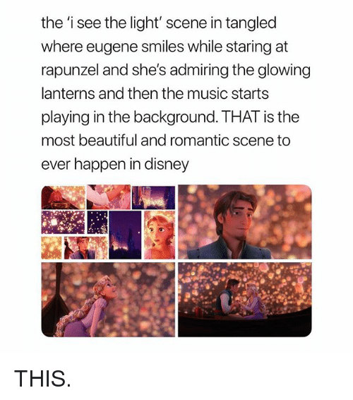 Lanterns: the 'i see the light' scene in tangled  where eugene smiles while staring at  rapunzel and she's admiring the glowing  lanterns and then the music starts  playing in the background. THAT is the  most beautiful and romantic scene to  ever happen in disney THIS.