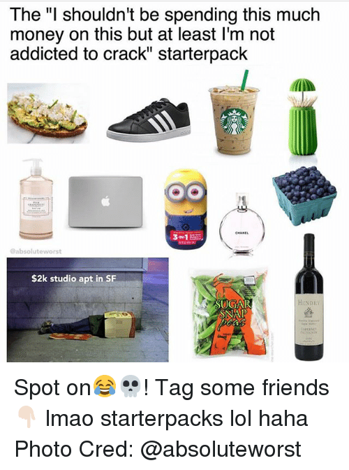 "absolut: The ""I shouldn't be spending this much  money on this but at least l'm not  addicted to crack"" starterpack  @absolut eworst  $2k studio apt in SF  HINDI  SUGAR  SNAP Spot on😂💀! Tag some friends 👇🏻 lmao starterpacks lol haha Photo Cred: @absoluteworst"