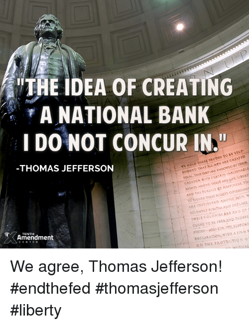 """Memes, Concur, and 🤖: THE IDEA OF CREATING  A NATIONAL BANK  I DO NOT CONCUR IN.""""  S TO BE SELF-  WE HOLD THESE  TRUTH ARE CREN  THAT ALL MEN BY THEIR  EVIDENT THEY  CERTAIN INALIENABLE  EQUAL WITH THAT ARE CREATOR  LIFE. TH  RCHTs MONG  THESE HAPPINESS AND THE PURSUIT pF RNME  TO SECURE THESE RIGHTS  MEN. WI  ARE INSTITUTED AMONG  AND DECLARE  SOLEMNLY THOMAS JEFFERSON  THESE COLONIES ARE AND OF  INDEPE  OUCHT TO BE FREE AND SUPPORT  STATES AND EORTHE WITH A FIRM R  DECLARATION. TENTH  Amendment  ON THE PROTECTION  NuTUAL We agree, Thomas Jefferson!  #endthefed #thomasjefferson #liberty"""