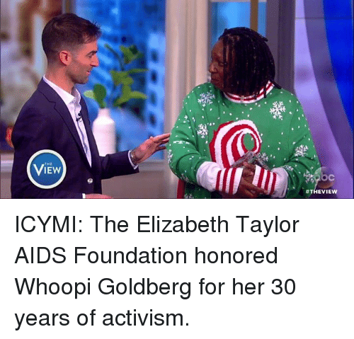Whoopy: THE  IEW  ICYMI: The Elizabeth Taylor AIDS Foundation honored Whoopi Goldberg for her 30 years of activism.
