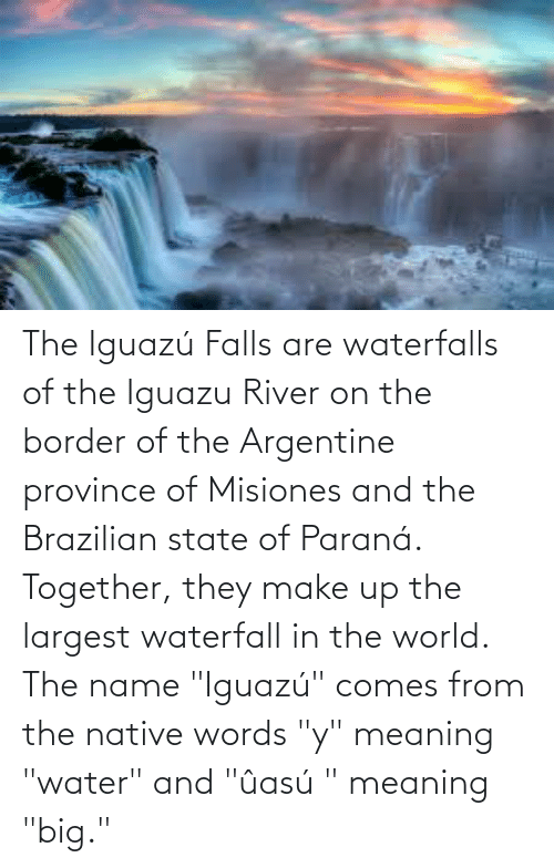 "argentine: The Iguazú Falls are waterfalls of the Iguazu River on the border of the Argentine province of Misiones and the Brazilian state of Paraná. Together, they make up the largest waterfall in the world. The name ""Iguazú"" comes from the native words ""y"" meaning ""water"" and ""ûasú "" meaning ""big."""