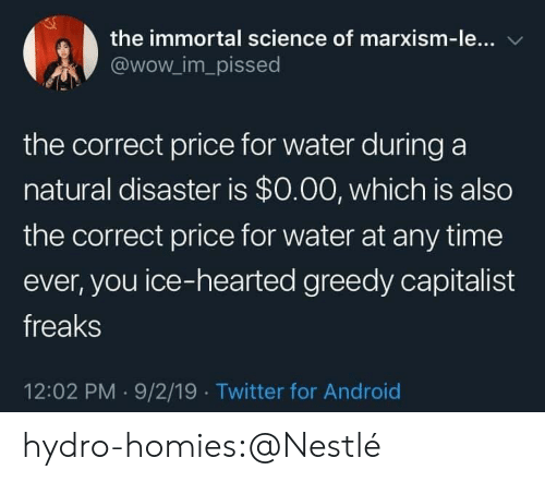 Greedy: the immortal science of marxism-le...  @wow_im_pissed  the correct price for water during a  natural disaster is $0.00, which is also  the correct price for water at any time  ever, you ice-hearted greedy capitalist  freaks  12:02 PM 9/2/19 Twitter for Android hydro-homies:@Nestlé