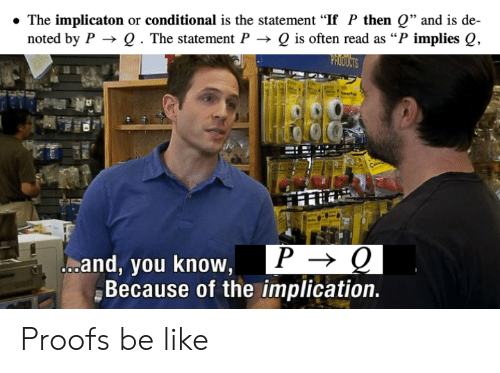 """Proofs: The implicaton or conditional is the statement """"If P then Q"""" and is de-  noted by P Q . The statement P -> Q is often read as """"P implies Q,  PROOUCTS  P > Q  Jooand, you know,  Because of the implication. Proofs be like"""