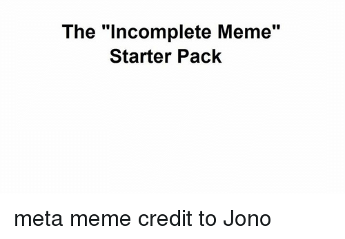 "Meme Starter Pack: The ""incomplete Meme""  Starter Pack meta meme  credit to Jono"
