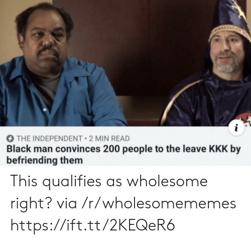 Kkk, Black, and Wholesome: THE INDEPENDENT 2 MIN READ  Black man convinces 200 people to the leave KKK by  befriending them This qualifies as wholesome right? via /r/wholesomememes https://ift.tt/2KEQeR6