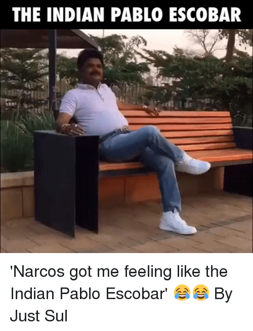 narco: THE INDIAN PABLO ESCOBAR 'Narcos got me feeling like the Indian Pablo Escobar' 😂😂  By Just Sul