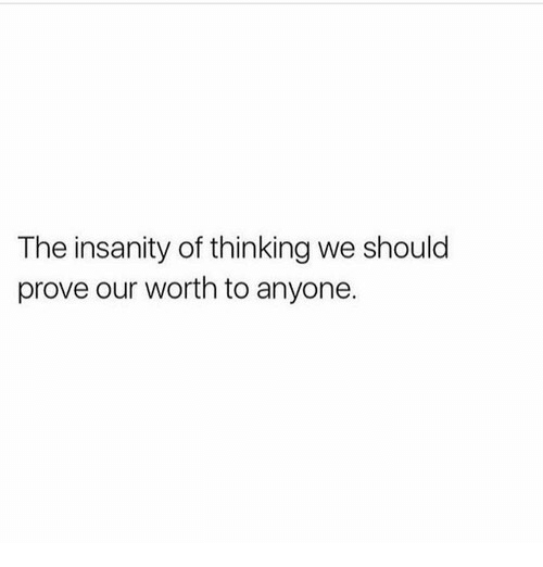 Insanity: The insanity of thinking we should  prove our worth to anyone.