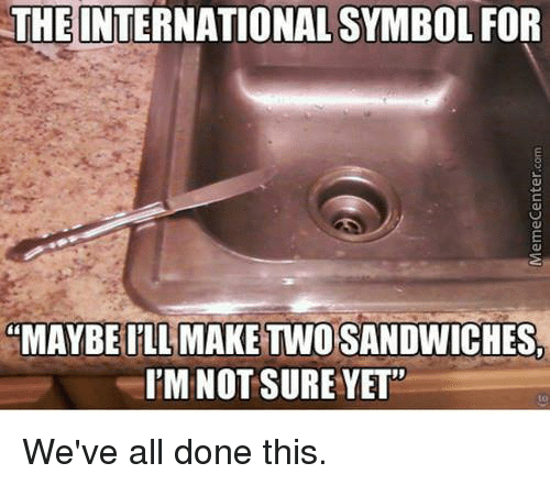 "the international: THE INTERNATIONAL SYMBOL FOR  ""MAYBE ILL MAKE TWO SANDWICHES,  I'M NOT SURE YET""  to  We've all done this.  MemeCenter.com"