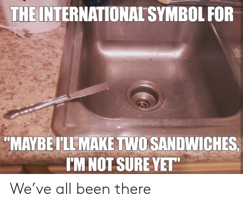 "International, Been, and The International: THE INTERNATIONAL SYMBOL FOR  ""MAYBEI'LL MAKE TWO SANDWICHES  I'M NOT SURE YET"" We've all been there"