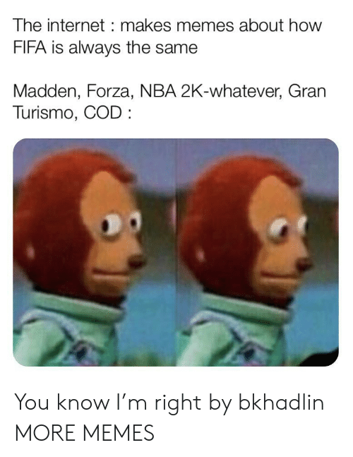 Dank, Fifa, and Internet: The internet makes memes about how  FIFA is always the same  Madden, Forza, NBA 2K-whatever, Gran  Turismo, COD You know I'm right by bkhadlin MORE MEMES