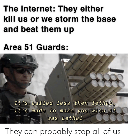 Internet, Beat Them, and Area 51: The Internet: They either  kill us or we storm the base  and beat them up  Area 51 Guards:  It 's called less then lethal,  it 's made to make you wish it  was Lethal They can probably stop all of us