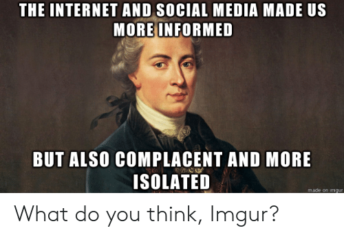 what do you think: THE INTERNETAND SOCIAL MEDIA MADE US  MORE INFORMED  BUT ALSO COMPLACENT AND MORE  ISOLATED  made on imgur What do you think, Imgur?