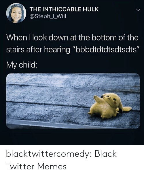 "Twitter Memes: THE INTHICCABLE HULK  @Steph_I_Will  When I look down at the bottom of the  stairs after hearing ""bbbdtdtdtsdtsdts""  My child: blacktwittercomedy:  Black Twitter Memes"