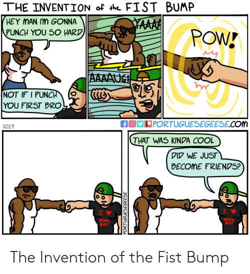 invention: THE INVENTION of th FIST BUMP  HEY MAN Im GONNA  YAAAA  PUNCH YOU SO HARD  POW!  AAAAUG  NOT IF I PUNCH  YOU FIRST BRO  fO PORTUGUESEGEESE.COm  2019  THAT WAS KINDA COOL  DID WE JUST  BECOME FRIENDS?  H  IV  BEING  BUFF  BEING  BUFF  PORTUGUESEGEESE  Ba The Invention of the Fist Bump