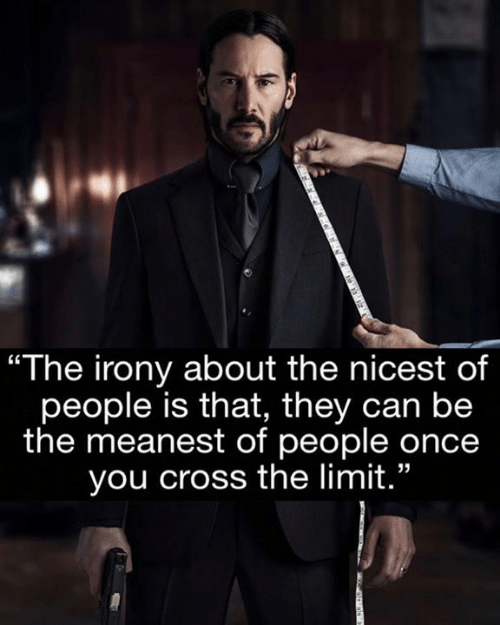 "Memes, Cross, and Irony: ""The irony about the nicest of  people is that, they can be  the meanest of people once  you cross the limit."""
